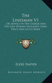 The Linesman V1: Or Service in the Guards and the Line During England's Long Peace and Little Wars by Elers Napier