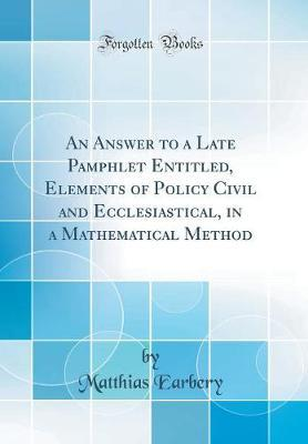 An Answer to a Late Pamphlet Entitled, Elements of Policy Civil and Ecclesiastical, in a Mathematical Method (Classic Reprint) by Matthias Earbery image