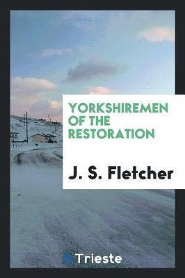 Yorkshiremen of the Restoration by J.S. Fletcher