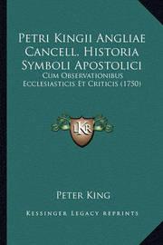 Petri Kingii Angliae Cancell. Historia Symboli Apostolici: Cum Observationibus Ecclesiasticis Et Criticis (1750) by Peter King