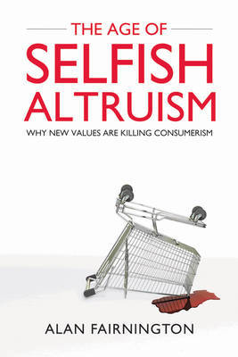 The Age of Selfish Altruism: Why New Values are Killing Consumerism by Alan Fairnington