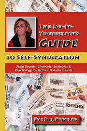 THE Do-it-Yourselfer's Guide to Self-Syndication: Using Secrets, Shortcuts, Strategies & Psychology to Get Your Column in Print by Jill Pertler