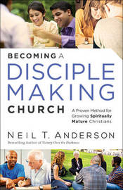 Becoming a Disciple-Making Church by Neil T Anderson