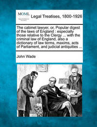 The Cabinet Lawyer, Or, Popular Digest of the Laws of England by John Wade
