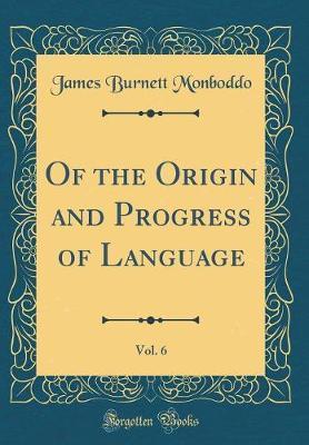 Of the Origin and Progress of Language, Vol. 6 (Classic Reprint) by James Burnett Monboddo image