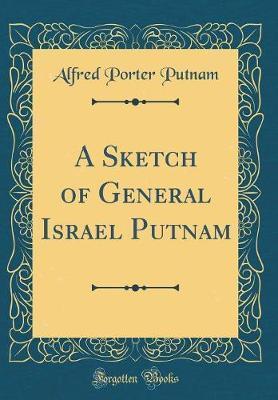A Sketch of General Israel Putnam (Classic Reprint) by Alfred Porter Putnam
