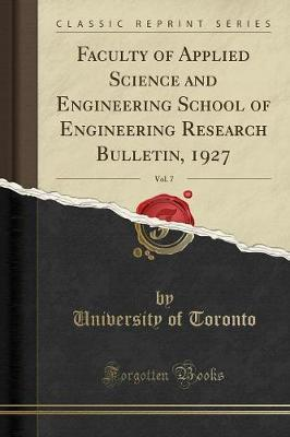 Faculty of Applied Science and Engineering School of Engineering Research Bulletin, 1927, Vol. 7 (Classic Reprint) by University of Toronto