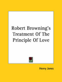 Robert Browning's Treatment of the Principle of Love by Henry Jones