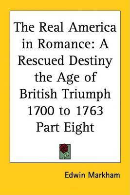 The Real America in Romance: A Rescued Destiny the Age of British Triumph 1700 to 1763 Part Eight by Edwin Markham