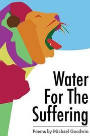 Water for the Suffering by Michael Goodwin