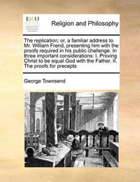 The Replication; Or, a Familiar Address to Mr. William Frend, Presenting Him with the Proofs Required in His Public Challenge. in Three Important Considerations by George Townsend