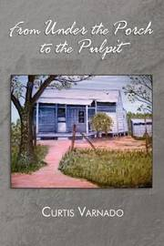 From Under the Porch to the Pulpit by Curtis Varnado