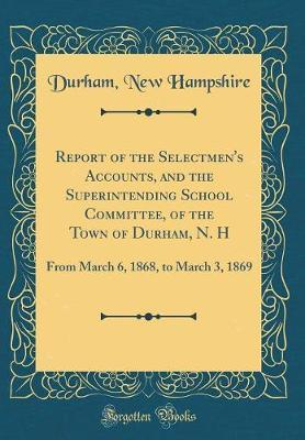 Report of the Selectmen's Accounts, and the Superintending School Committee, of the Town of Durham, N. H by Durham New Hampshire