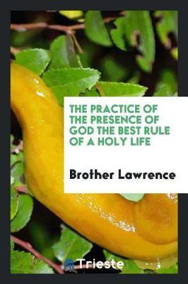 The Practice of the Presence of God the Best Rule of a Holy Life by Brother Lawrence