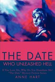 """The Date Who Unleashed Hell: If You Love Me, Why Do You Humiliate Me?""""the Date"""" Mystery Fiction Series by Anne Hart"""