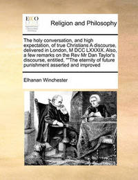 The Holy Conversation, and High Expectation, of True Christians a Discourse, Delivered in London, M DCC LXXXIX. Also, a Few Remarks on the REV MR Dan Taylor's Discourse, Entitled, the Eternity of Future Punishment Asserted and Improved by Elhanan Winchester
