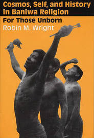 Cosmos, Self, and History in Baniwa Religion by Robin M Wright