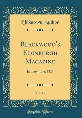 Blackwood's Edinburgh Magazine, Vol. 15 by Unknown Author