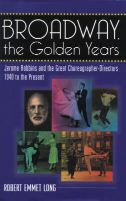 Broadway, the Golden Years: Jerome Robbins and the Great Choreographer-directors, 1940 to the Present by Robert Emmet Long image