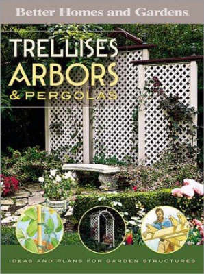 Trellises, Arbors and Pergolas: Ideas and Plans for Garden Structures by Better Homes & Gardens
