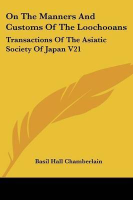 On the Manners and Customs of the Loochooans: Transactions of the Asiatic Society of Japan V21 by Basil Hall Chamberlain