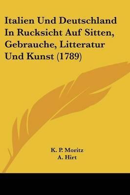Italien Und Deutschland In Rucksicht Auf Sitten, Gebrauche, Litteratur Und Kunst (1789)