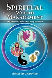 Spiritual Wealth Management: The Abundance Bible & Prosperity Manifesto by George S Mentz JD MBA CWM