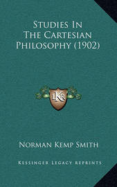 Studies in the Cartesian Philosophy (1902) by Norman Kemp Smith