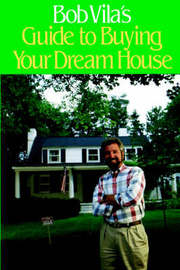 Bob Vila's Guide to Buying Your Dream House by Bob Vila
