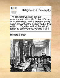 The Practical Works of the Late Reverend and Pious Mr. Richard Baxter, in Four Volumes. with a Preface; Giving Some Account of the Author, and of This Edition ... Together with Alphabetical Tables to Each Volume. Volume 4 of 4 by Richard Baxter