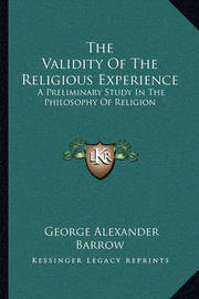 The Validity of the Religious Experience: A Preliminary Study in the Philosophy of Religion by George Alexander Barrow