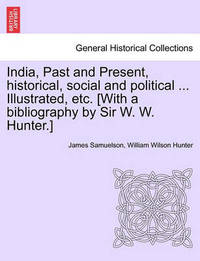 India, Past and Present, Historical, Social and Political ... Illustrated, Etc. [With a Bibliography by Sir W. W. Hunter.] by James Samuelson