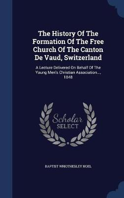 The History of the Formation of the Free Church of the Canton de Vaud, Switzerland by Baptist Wriothesley Noel image