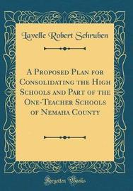 A Proposed Plan for Consolidating the High Schools and Part of the One-Teacher Schools of Nemaha County (Classic Reprint) by Lavelle Robert Schruben