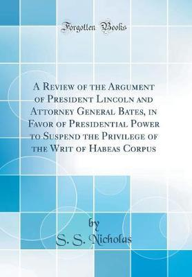 A Review of the Argument of President Lincoln and Attorney General Bates, in Favor of Presidential Power to Suspend the Privilege of the Writ of Habeas Corpus (Classic Reprint) by S. S. Nicholas image