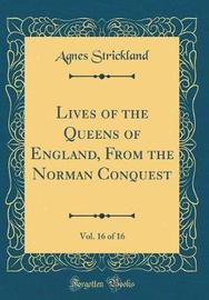 Lives of the Queens of England, from the Norman Conquest, Vol. 16 of 16 (Classic Reprint) by Agnes Strickland image