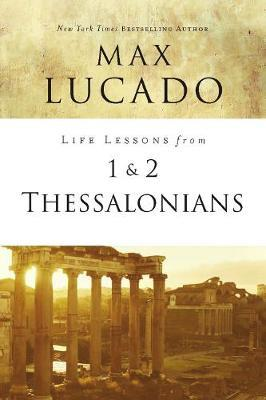 Life Lessons from 1 and 2 Thessalonians by Max Lucado