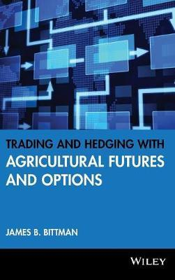 Trading and Hedging with Agricultural Futures and Options by James B Bittman