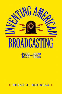 Inventing American Broadcasting, 1899-1922 by Susan J Douglas