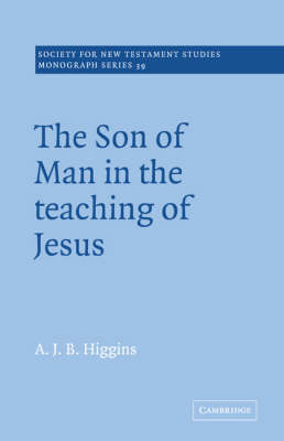 The Son of Man in the Teaching of Jesus by A.J.B. Higgins
