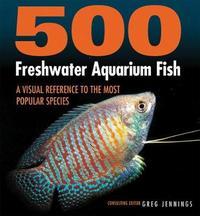 500 Freshwater Aquarium Fish by Greg Jennings