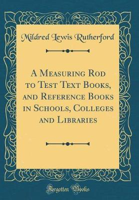 A Measuring Rod to Test Text Books, and Reference Books in Schools, Colleges and Libraries (Classic Reprint) by Mildred Lewis Rutherford