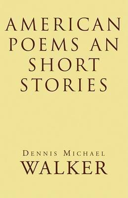 American Poems an Short Stories by Dennis Michael Walker