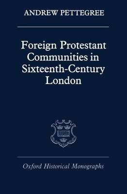 Foreign Protestant Communities in Sixteenth-Century London by Andrew Pettegree