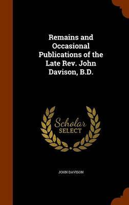 Remains and Occasional Publications of the Late REV. John Davison, B.D. by John Davison