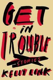 Get in Trouble: Stories by Kelly Link