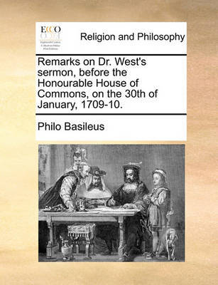 Remarks on Dr. West's Sermon, Before the Honourable House of Commons, on the 30th of January, 1709-10. by Philo Basileus