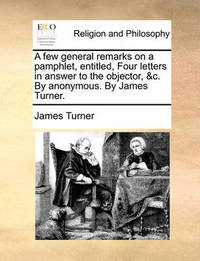 A Few General Remarks on a Pamphlet, Entitled, Four Letters in Answer to the Objector, &c. by Anonymous. by James Turner by James Turner