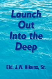 Launch Out Into the Deep by Eld.J.W. Sr. Aikens