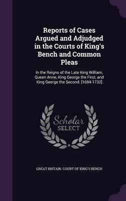 Reports of Cases Argued and Adjudged in the Courts of King's Bench and Common Pleas